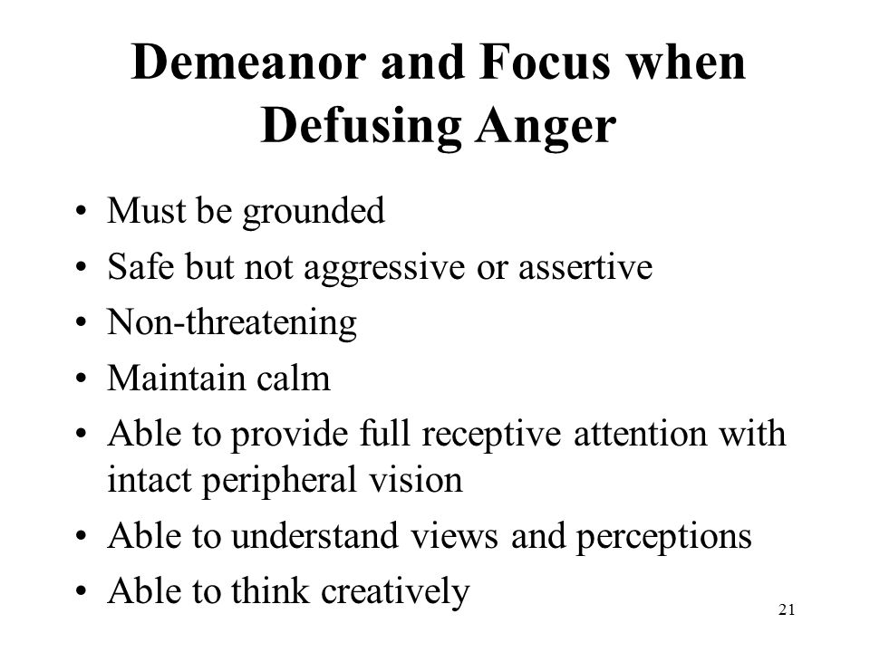 21 Demeanor and Focus when Defusing Anger Must be grounded Safe but not aggressive or assertive Non-threatening Maintain calm Able to provide full receptive attention with intact peripheral vision Able to understand views and perceptions Able to think creatively