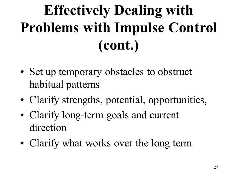 24 Effectively Dealing with Problems with Impulse Control (cont.) Set up temporary obstacles to obstruct habitual patterns Clarify strengths, potential, opportunities, Clarify long-term goals and current direction Clarify what works over the long term