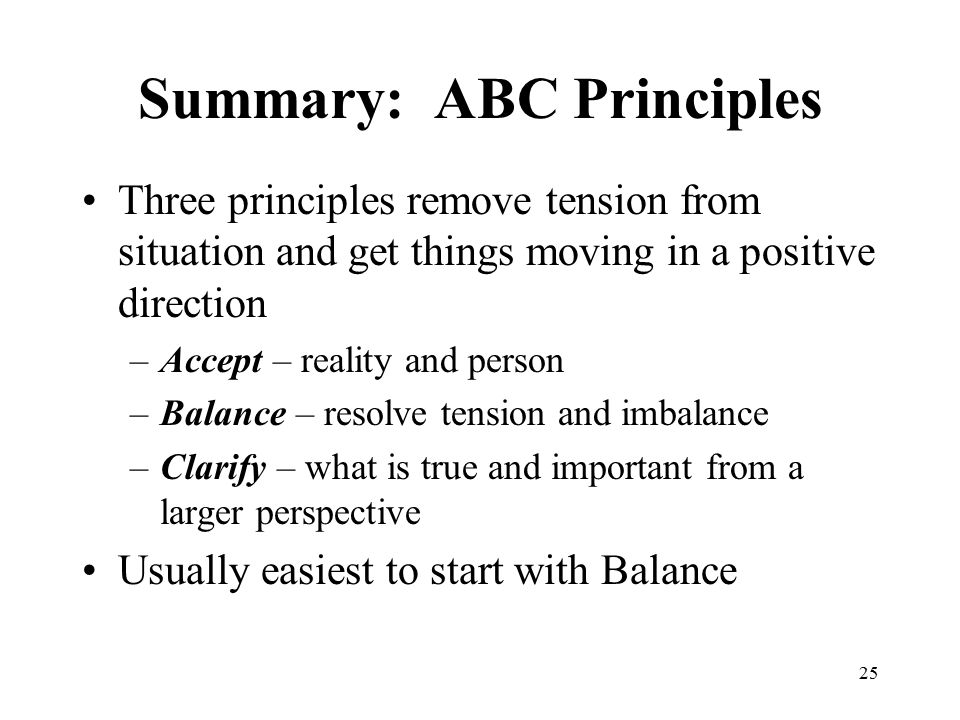 25 Summary: ABC Principles Three principles remove tension from situation and get things moving in a positive direction –Accept – reality and person –Balance – resolve tension and imbalance –Clarify – what is true and important from a larger perspective Usually easiest to start with Balance