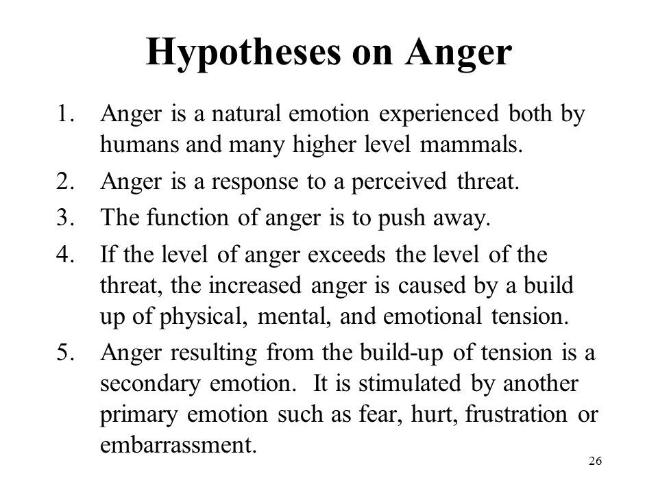 26 Hypotheses on Anger 1.Anger is a natural emotion experienced both by humans and many higher level mammals.