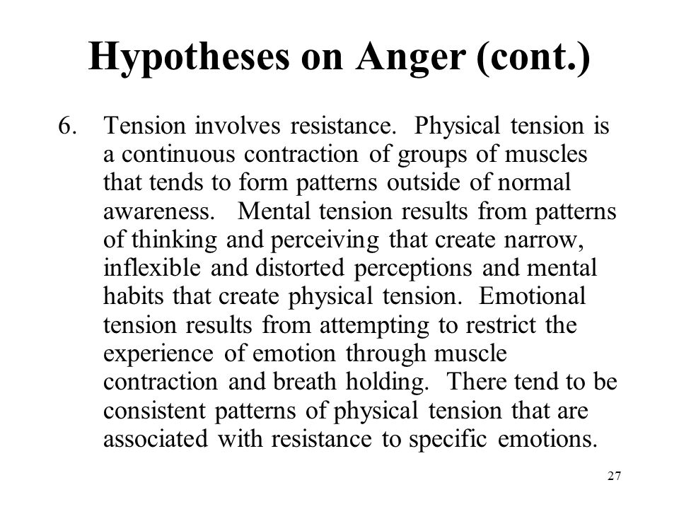 27 Hypotheses on Anger (cont.) 6.Tension involves resistance. Physical tension is a continuous contraction of groups of muscles that tends to form pat