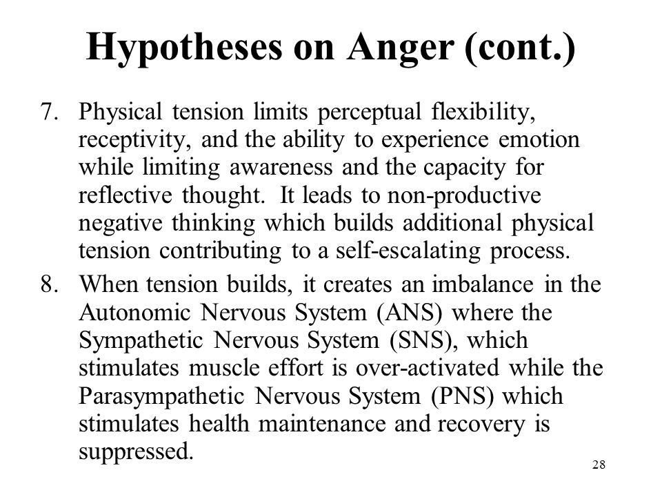 28 Hypotheses on Anger (cont.) 7.Physical tension limits perceptual flexibility, receptivity, and the ability to experience emotion while limiting awareness and the capacity for reflective thought.