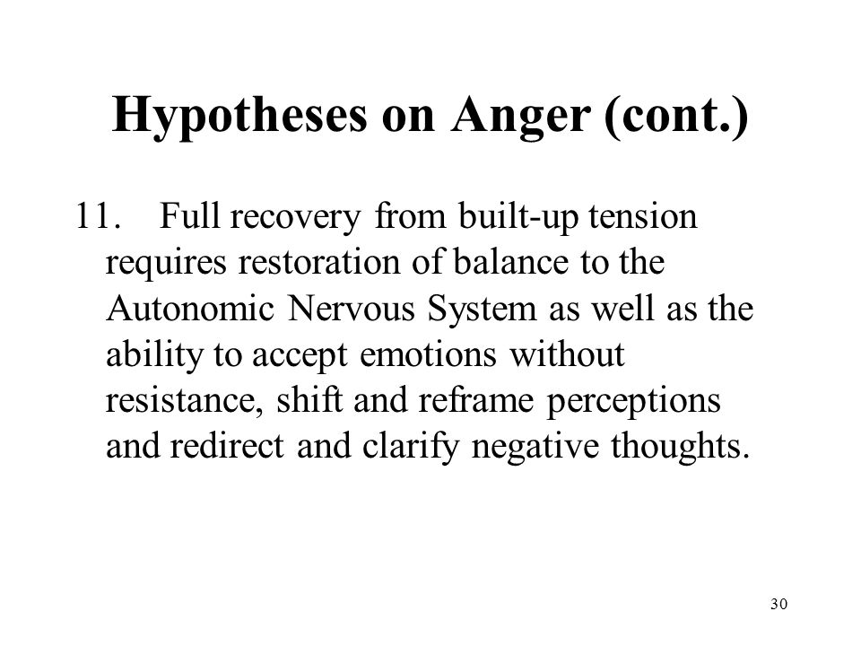 30 Hypotheses on Anger (cont.) 11.Full recovery from built-up tension requires restoration of balance to the Autonomic Nervous System as well as the ability to accept emotions without resistance, shift and reframe perceptions and redirect and clarify negative thoughts.