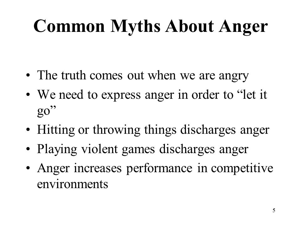5 Common Myths About Anger The truth comes out when we are angry We need to express anger in order to let it go Hitting or throwing things discharges anger Playing violent games discharges anger Anger increases performance in competitive environments