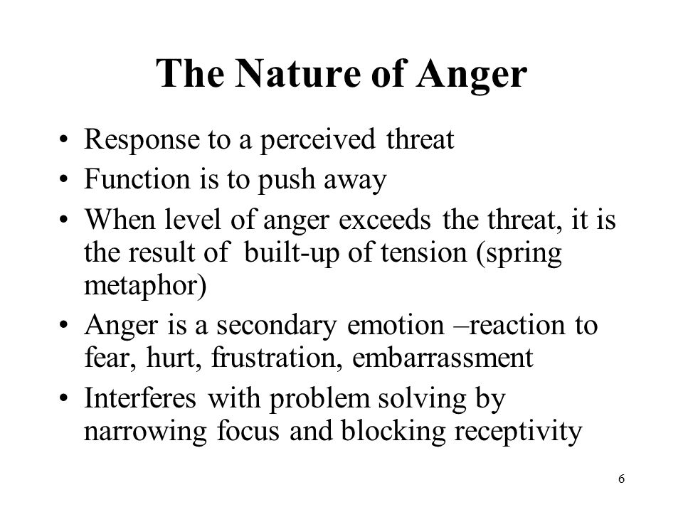 6 The Nature of Anger Response to a perceived threat Function is to push away When level of anger exceeds the threat, it is the result of built-up of