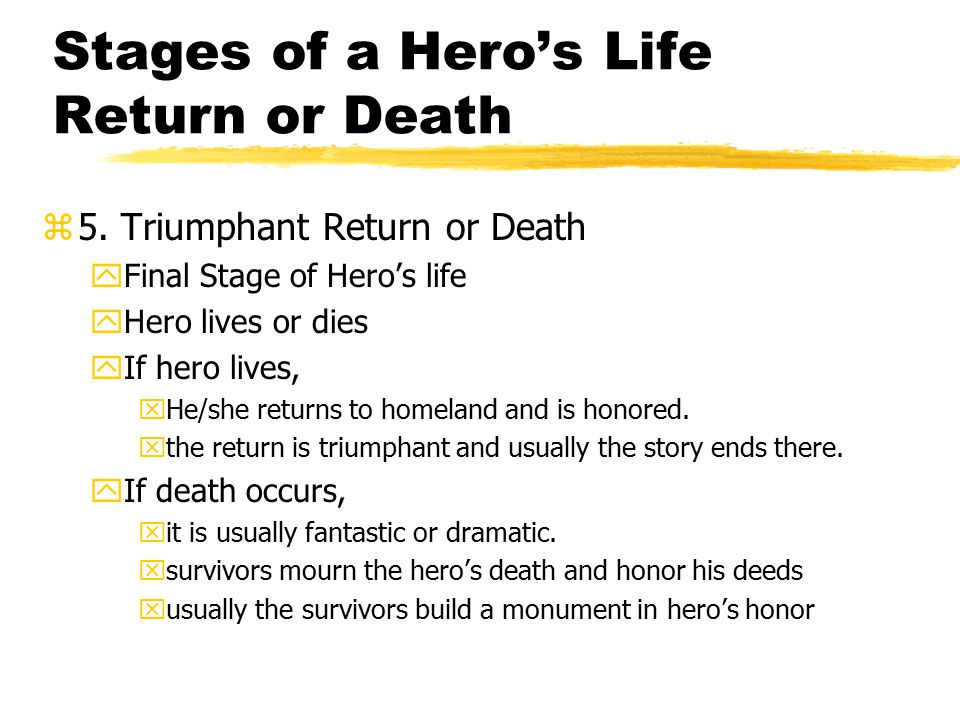 Stages of a Hero's Life Return or Death z5. Triumphant Return or Death yFinal Stage of Hero's life yHero lives or dies yIf hero lives, xHe/she returns