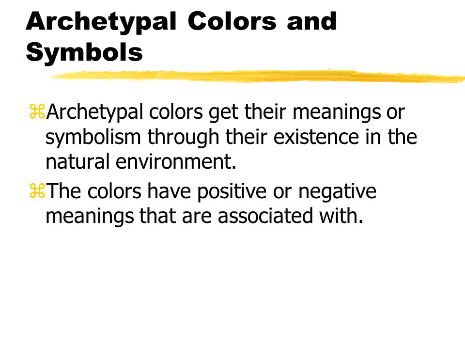 Archetypal Colors and Symbols zArchetypal colors get their meanings or symbolism through their existence in the natural environment. zThe colors have
