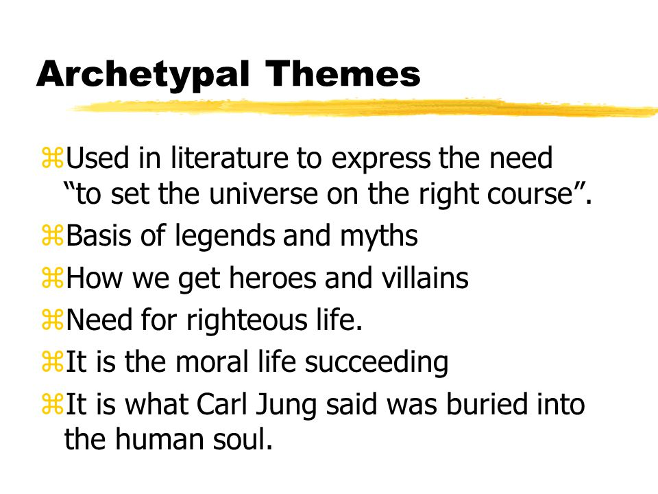 "Archetypal Themes zUsed in literature to express the need ""to set the universe on the right course"". zBasis of legends and myths zHow we get heroes an"