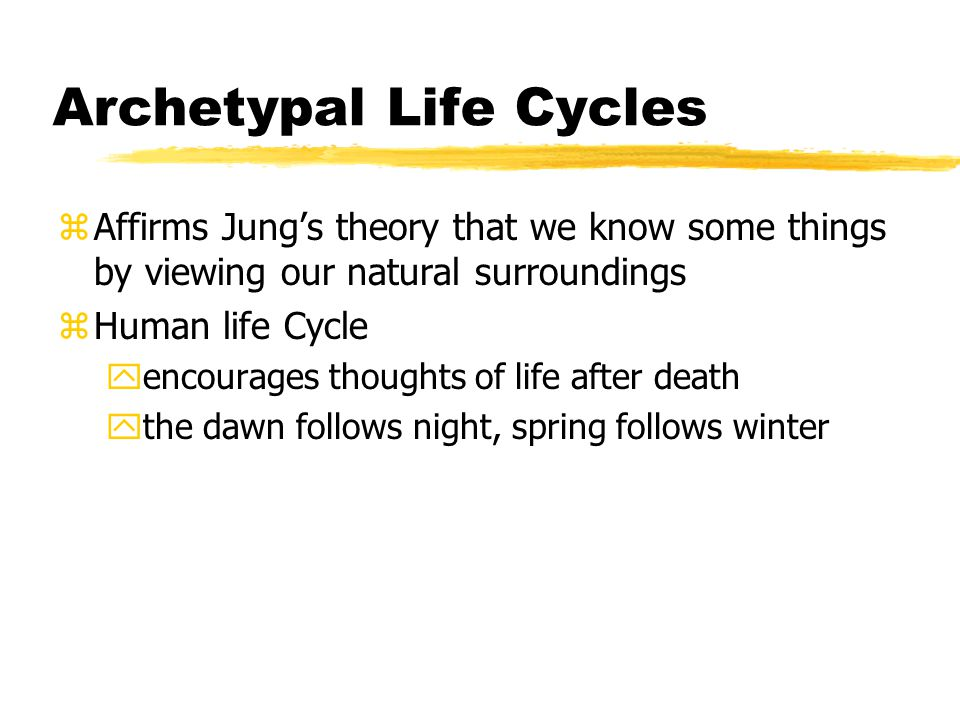 Archetypal Life Cycles zAffirms Jung's theory that we know some things by viewing our natural surroundings zHuman life Cycle yencourages thoughts of l