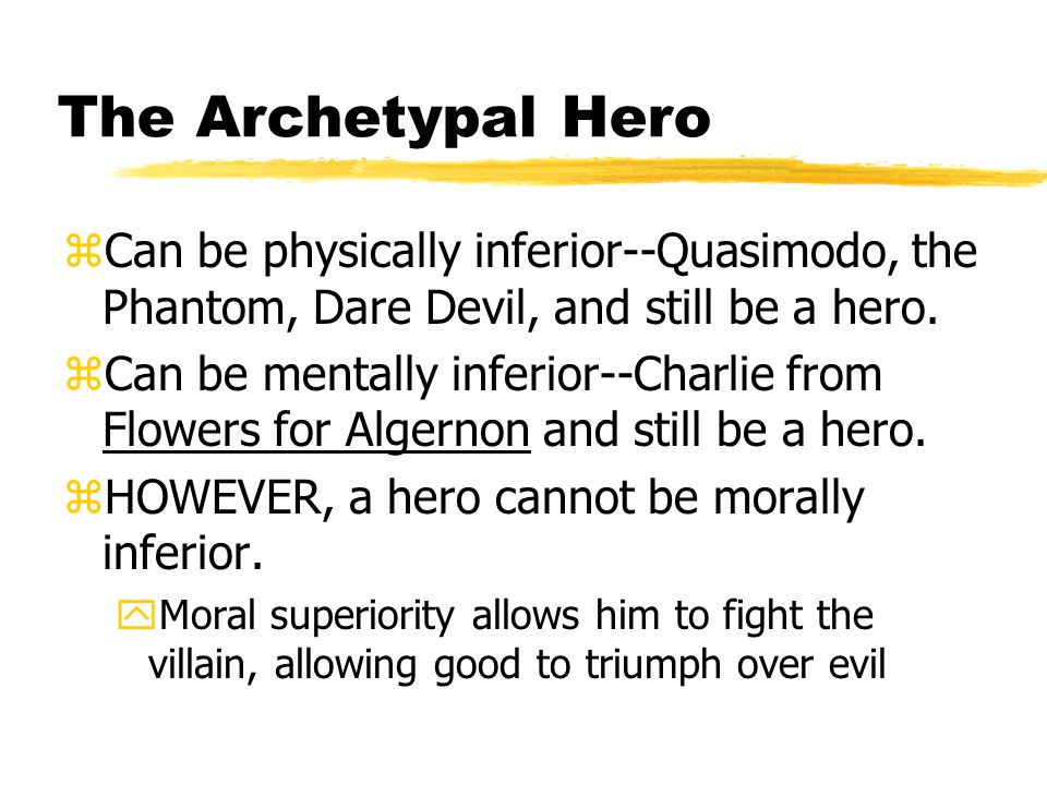 The Archetypal Hero zCan be physically inferior--Quasimodo, the Phantom, Dare Devil, and still be a hero. zCan be mentally inferior--Charlie from Flow