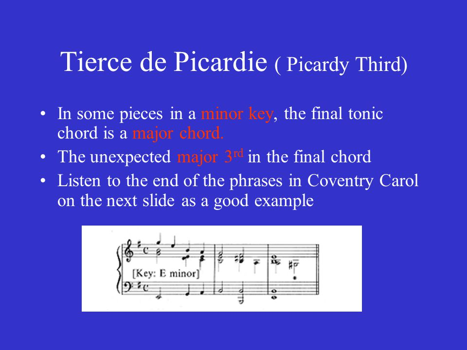 Tierce de Picardie ( Picardy Third) In some pieces in a minor key, the final tonic chord is a major chord. The unexpected major 3 rd in the final chor