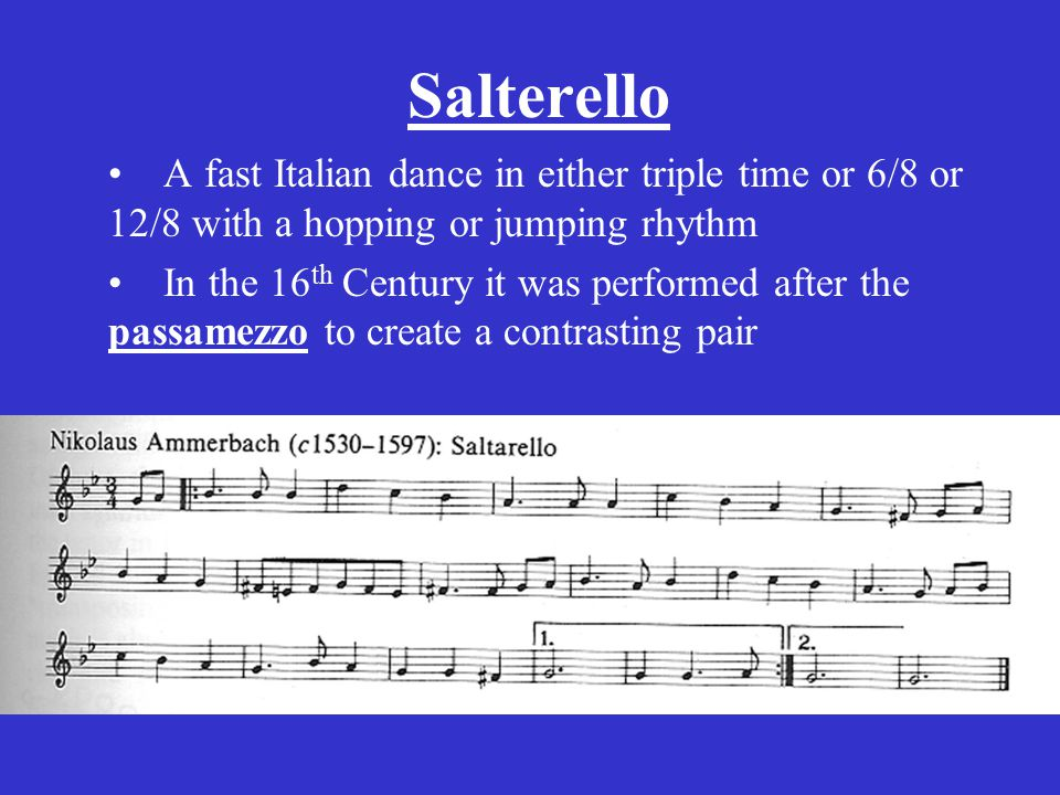 Salterello A fast Italian dance in either triple time or 6/8 or 12/8 with a hopping or jumping rhythm In the 16 th Century it was performed after the