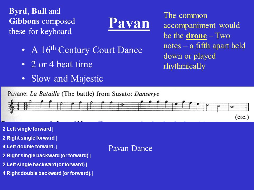 Pavan A 16 th Century Court Dance 2 or 4 beat time Slow and Majestic Byrd, Bull and Gibbons composed these for keyboard 2 Left single forward | 2 Right single forward | 4 Left double forward.