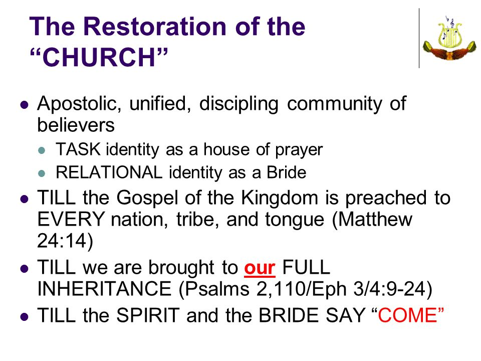 The Restoration of the CHURCH Apostolic, unified, discipling community of believers TASK identity as a house of prayer RELATIONAL identity as a Bride TILL the Gospel of the Kingdom is preached to EVERY nation, tribe, and tongue (Matthew 24:14) TILL we are brought to our FULL INHERITANCE (Psalms 2,110/Eph 3/4:9-24) TILL the SPIRIT and the BRIDE SAY COME