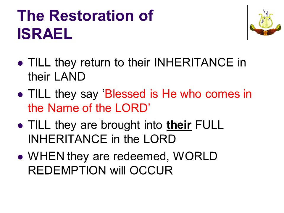 The Restoration of ISRAEL TILL they return to their INHERITANCE in their LAND TILL they say 'Blessed is He who comes in the Name of the LORD' TILL they are brought into their FULL INHERITANCE in the LORD WHEN they are redeemed, WORLD REDEMPTION will OCCUR