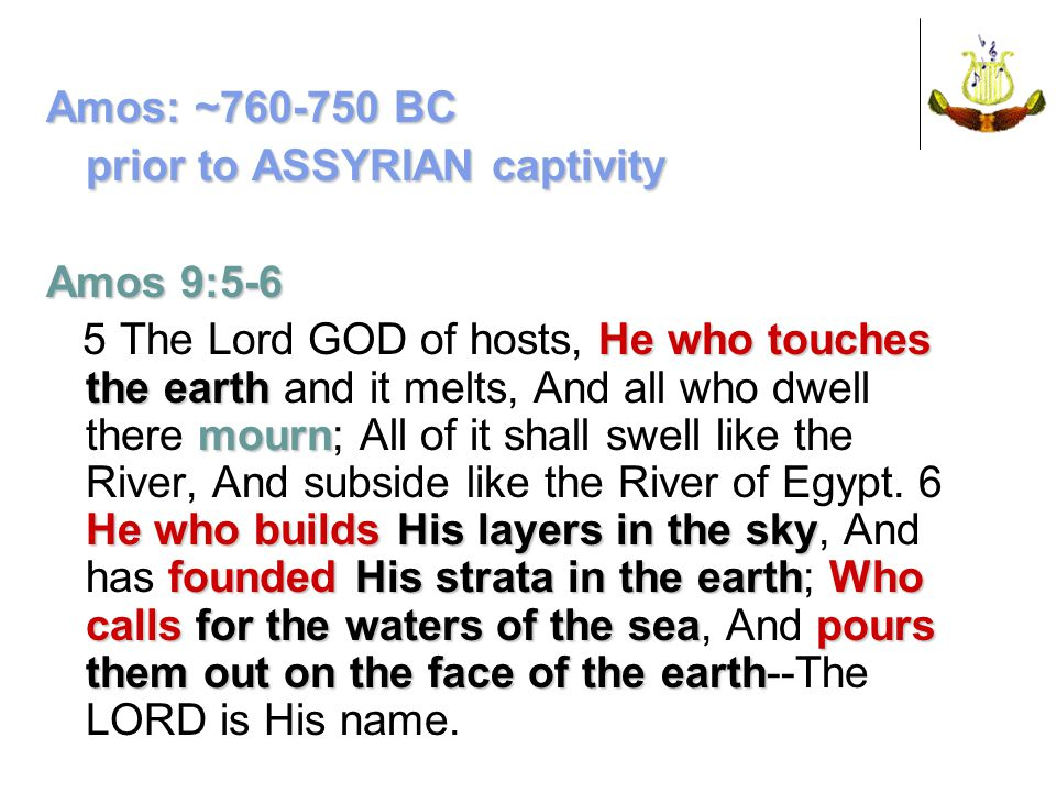 Amos: ~760-750 BC prior to ASSYRIAN captivity Amos 9:5-6 He who touches the earth mourn He whobuildsHis layers in the sky founded His strata in the earthWho calls for the waters of the seapours them out on the face of the earth 5 The Lord GOD of hosts, He who touches the earth and it melts, And all who dwell there mourn; All of it shall swell like the River, And subside like the River of Egypt.
