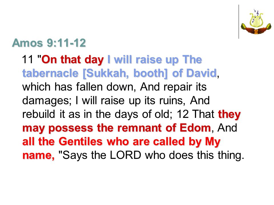 Amos 9:11-12 On that day I will raise up The tabernacle [Sukkah, booth] of David they may possess the remnant of Edom all the Gentiles who are called by My name, 11 On that day I will raise up The tabernacle [Sukkah, booth] of David, which has fallen down, And repair its damages; I will raise up its ruins, And rebuild it as in the days of old; 12 That they may possess the remnant of Edom, And all the Gentiles who are called by My name, Says the LORD who does this thing.
