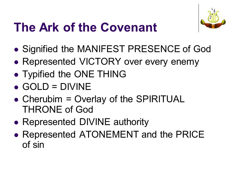The Ark of the Covenant Signified the MANIFEST PRESENCE of God Represented VICTORY over every enemy Typified the ONE THING GOLD = DIVINE Cherubim = Overlay of the SPIRITUAL THRONE of God Represented DIVINE authority Represented ATONEMENT and the PRICE of sin