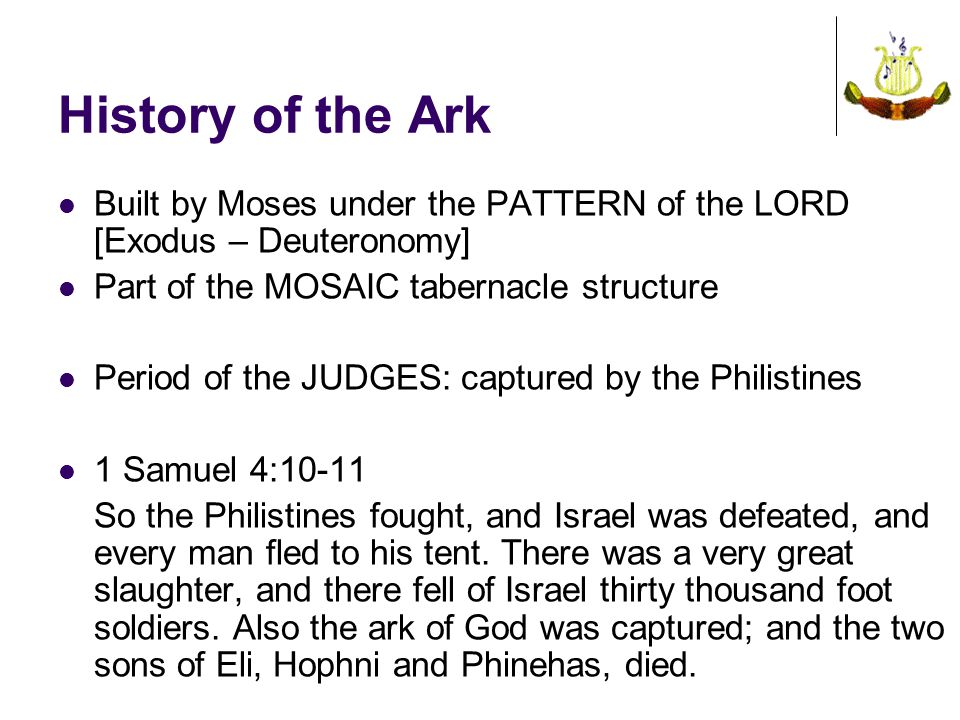 History of the Ark Built by Moses under the PATTERN of the LORD [Exodus – Deuteronomy] Part of the MOSAIC tabernacle structure Period of the JUDGES: c