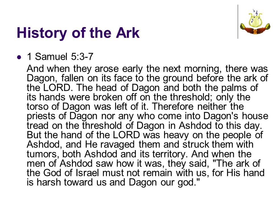 History of the Ark 1 Samuel 5:3-7 And when they arose early the next morning, there was Dagon, fallen on its face to the ground before the ark of the