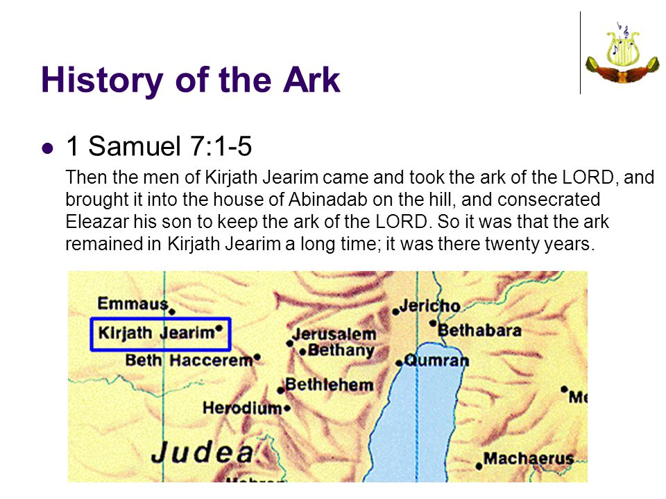 History of the Ark 1 Samuel 7:1-5 Then the men of Kirjath Jearim came and took the ark of the LORD, and brought it into the house of Abinadab on the hill, and consecrated Eleazar his son to keep the ark of the LORD.