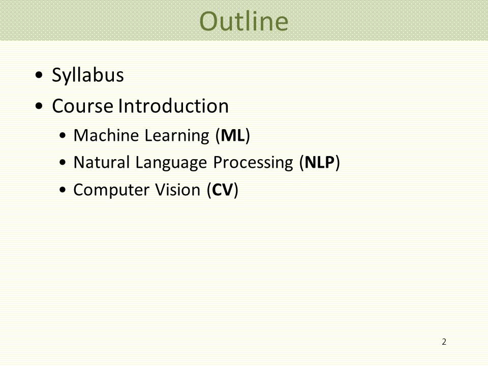 2 Outline Syllabus Course Introduction Machine Learning (ML) Natural Language Processing (NLP) Computer Vision (CV)