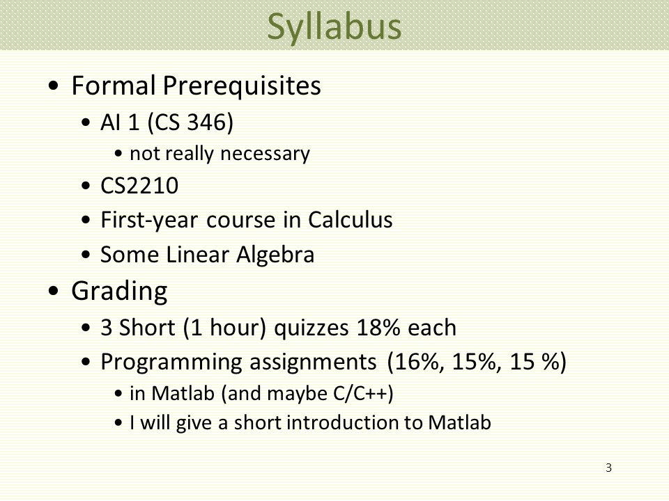 3 Syllabus Formal Prerequisites AI 1 (CS 346) not really necessary CS2210 First-year course in Calculus Some Linear Algebra Grading 3 Short (1 hour) quizzes 18% each Programming assignments (16%, 15%, 15 %) in Matlab (and maybe C/C++) I will give a short introduction to Matlab