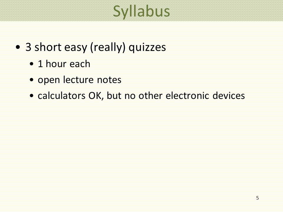 5 3 short easy (really) quizzes 1 hour each open lecture notes calculators OK, but no other electronic devices Syllabus