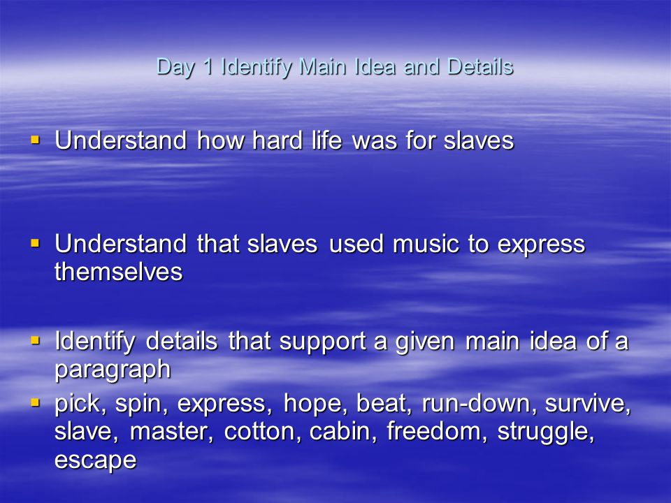 Day 1 Identify Main Idea and Details  Understand how hard life was for slaves  Understand that slaves used music to express themselves  Identify details that support a given main idea of a paragraph  pick, spin, express, hope, beat, run-down, survive, slave, master, cotton, cabin, freedom, struggle, escape