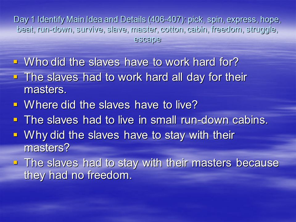 Day 1 Identify Main Idea and Details (406-407): pick, spin, express, hope, beat, run-down, survive, slave, master, cotton, cabin, freedom, struggle, escape  Who did the slaves have to work hard for.