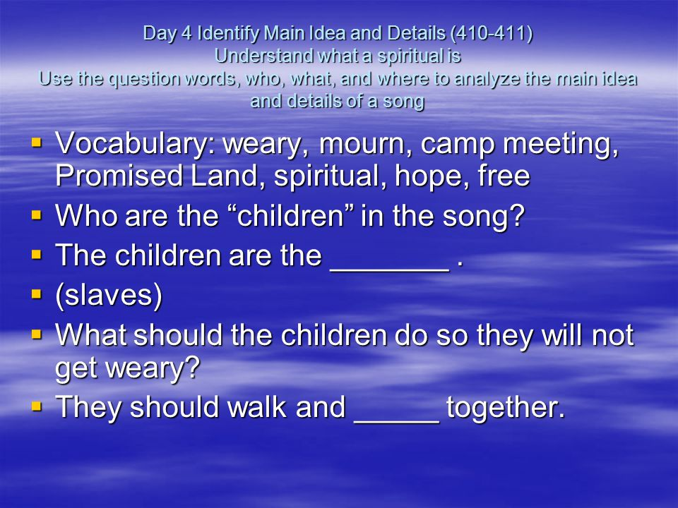 Day 4 Identify Main Idea and Details (410-411) Understand what a spiritual is Use the question words, who, what, and where to analyze the main idea and details of a song  Vocabulary: weary, mourn, camp meeting, Promised Land, spiritual, hope, free  Who are the children in the song.
