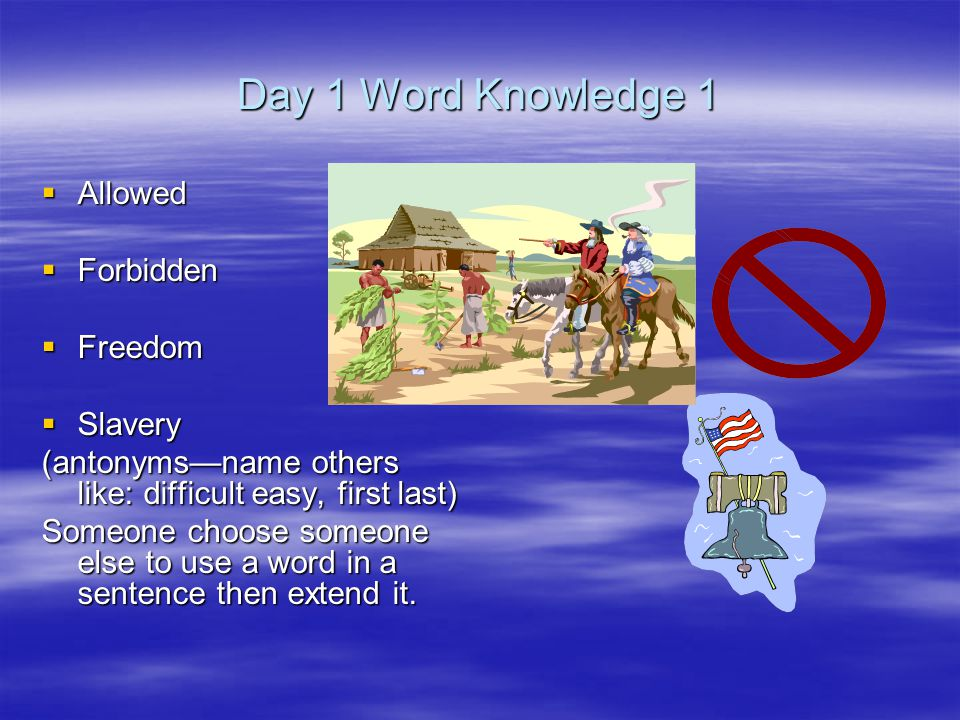 Day 1 Word Knowledge 1  Allowed  Forbidden  Freedom  Slavery (antonyms—name others like: difficult easy, first last) Someone choose someone else to use a word in a sentence then extend it.