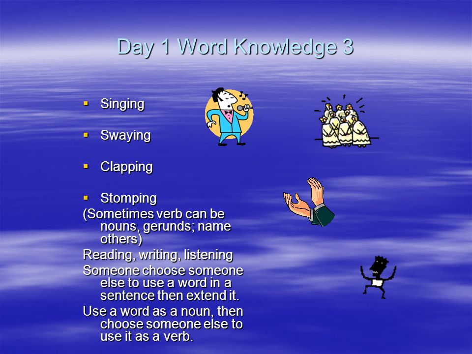 Day 1 Word Knowledge 3  Singing  Swaying  Clapping  Stomping (Sometimes verb can be nouns, gerunds; name others) Reading, writing, listening Someone choose someone else to use a word in a sentence then extend it.