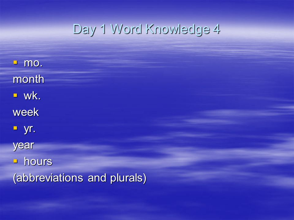 Day 1 Word Knowledge 4  mo. month  wk. week  yr. year  hours (abbreviations and plurals)