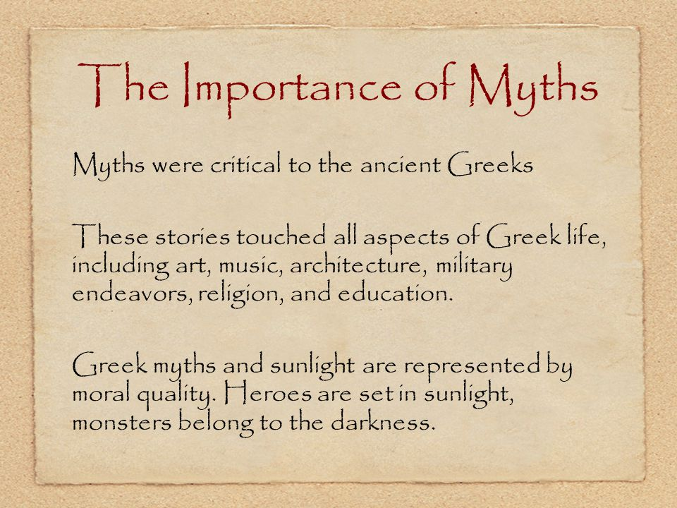 The Importance of Myths Myths were critical to the ancient Greeks These stories touched all aspects of Greek life, including art, music, architecture,