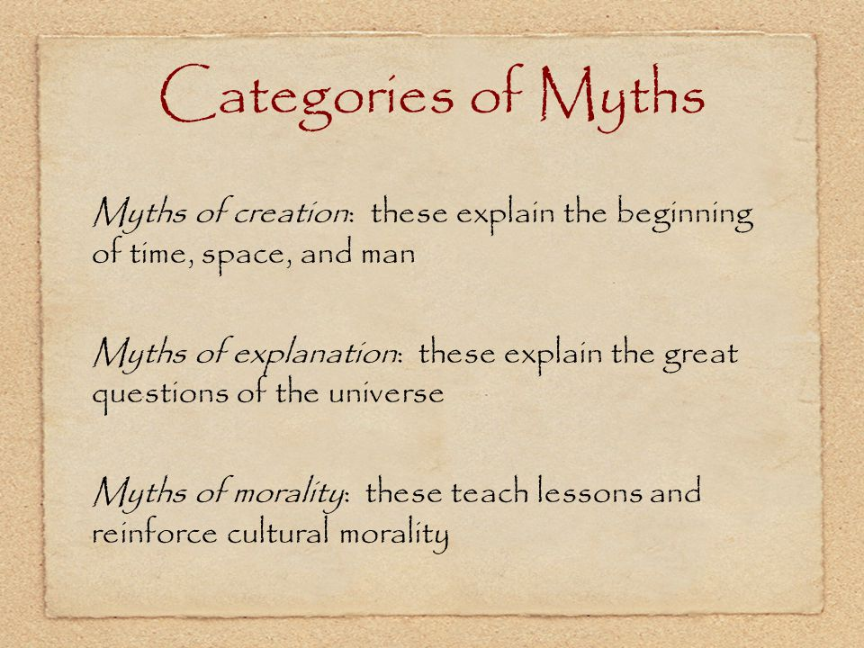 Categories of Myths Myths of creation: these explain the beginning of time, space, and man Myths of explanation: these explain the great questions of