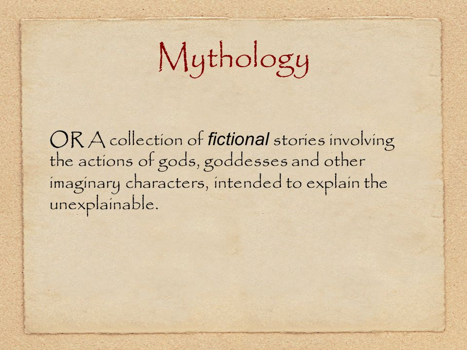 Mythology OR A collection of fictional stories involving the actions of gods, goddesses and other imaginary characters, intended to explain the unexpl