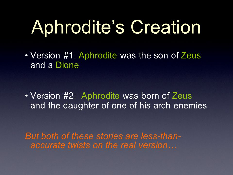 Aphrodite's Creation Version #1: Aphrodite was the son of Zeus and a Dione Version #2: Aphrodite was born of Zeus and the daughter of one of his arch