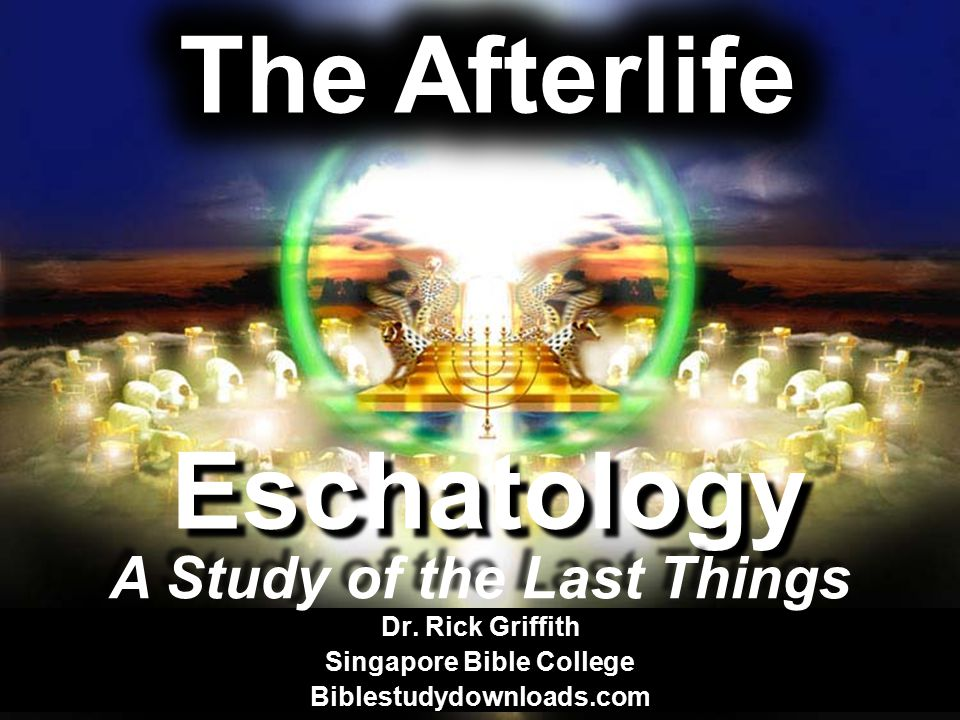 Eschatology Dr. Rick Griffith Singapore Bible College Biblestudydownloads.com A Study of the Last Things