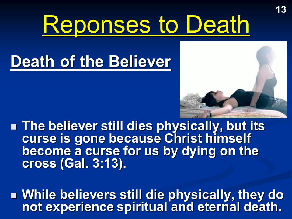 Reponses to Death The believer still dies physically, but its curse is gone because Christ himself become a curse for us by dying on the cross (Gal. 3