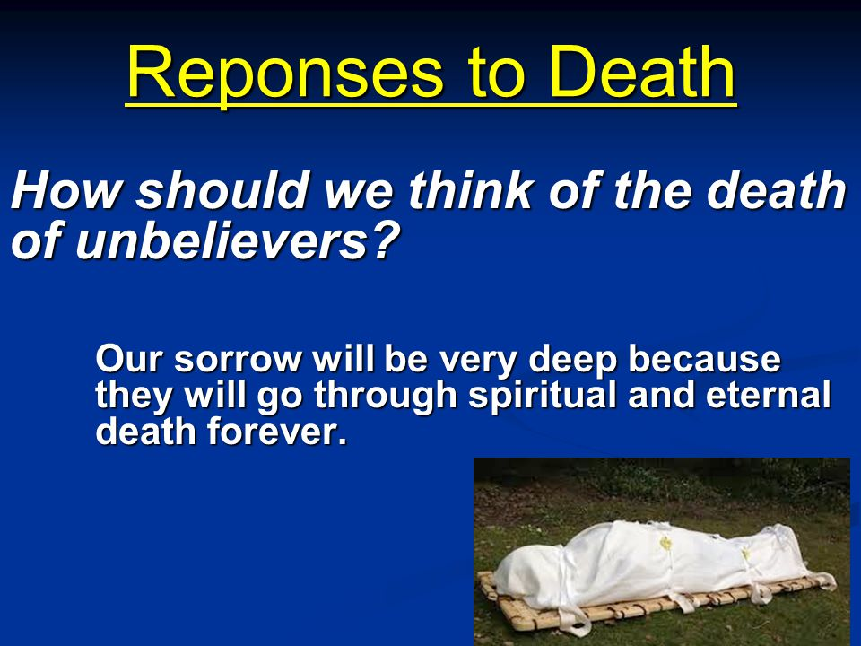 Reponses to Death How should we think of the death of unbelievers? Our sorrow will be very deep because they will go through spiritual and eternal dea