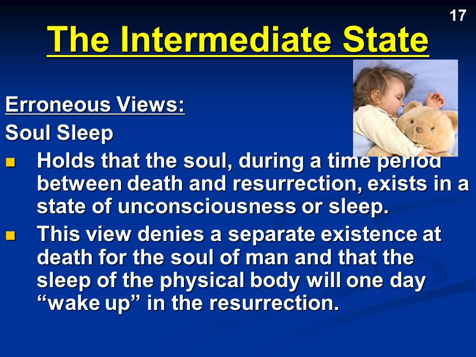 The Intermediate State Erroneous Views: Soul Sleep Holds that the soul, during a time period between death and resurrection, exists in a state of unco
