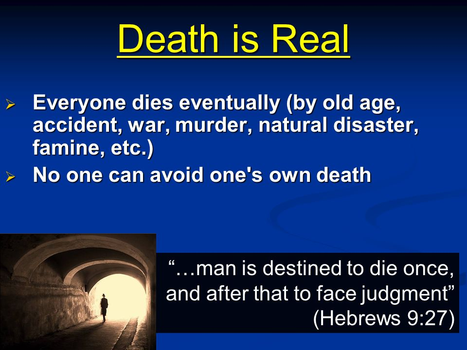 "Death is Real  Everyone dies eventually (by old age, accident, war, murder, natural disaster, famine, etc.)  No one can avoid one's own death ""…man"