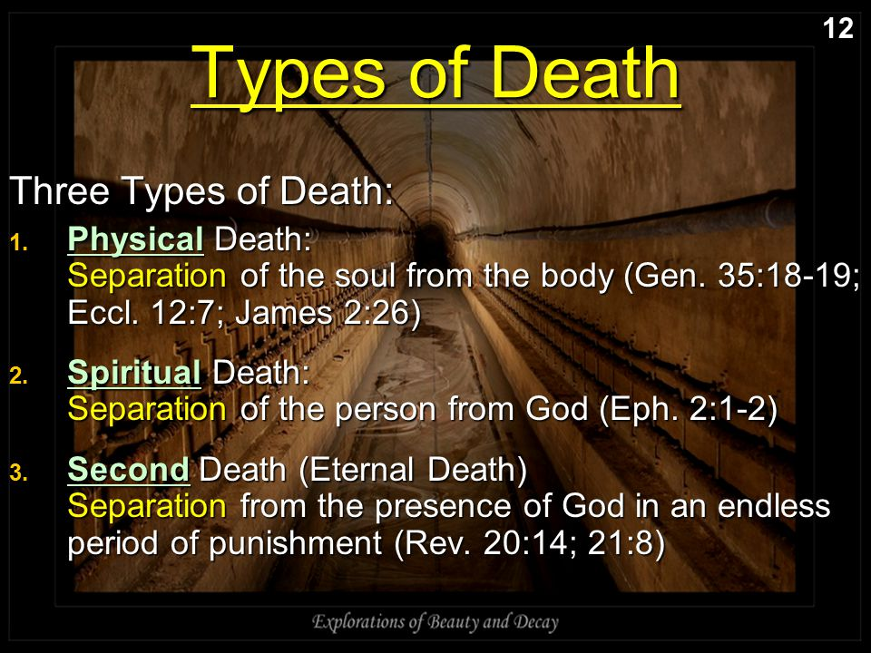Types of Death Three Types of Death: 1. Physical Death: Separation of the soul from the body (Gen. 35:18-19; Eccl. 12:7; James 2:26) 2. Spiritual Deat