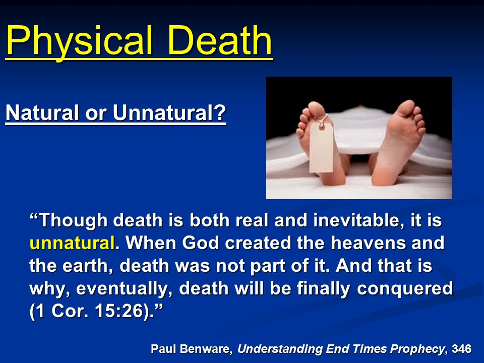 "Physical Death ""Though death is both real and inevitable, it is unnatural. When God created the heavens and the earth, death was not part of it. And t"
