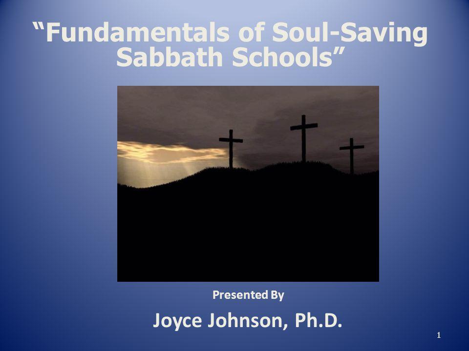 "Presented By Joyce Johnson, Ph.D. 1 ""Fundamentals of Soul-Saving Sabbath Schools"""