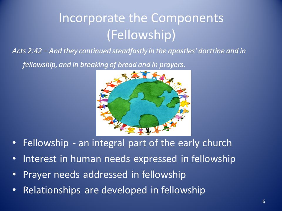 Incorporate the Components (Fellowship) Acts 2:42 – And they continued steadfastly in the apostles' doctrine and in fellowship, and in breaking of bre