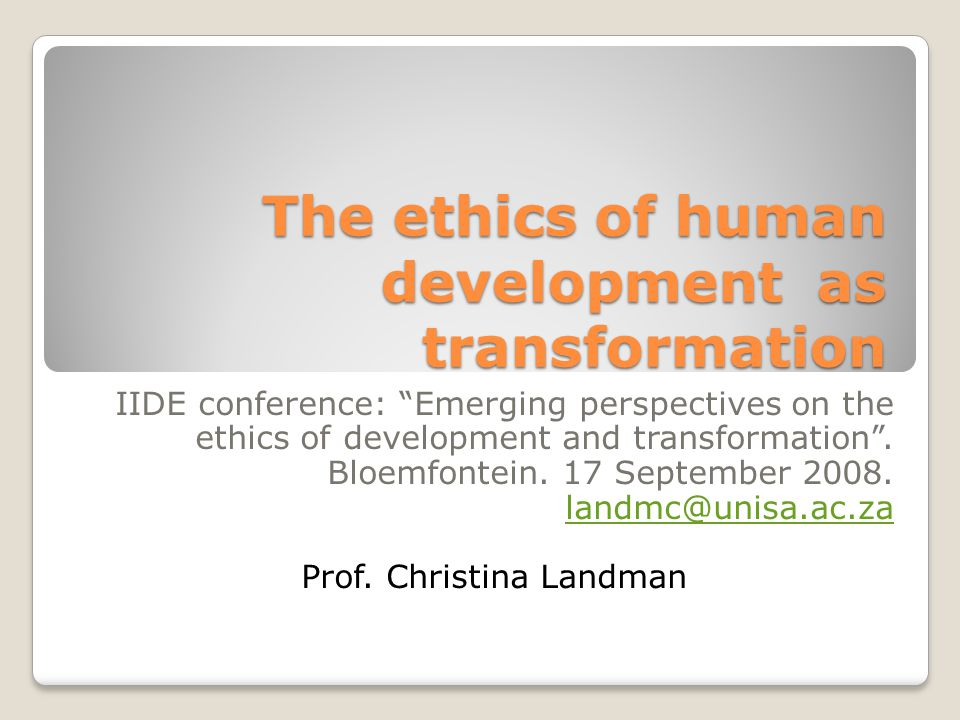 The ethics of human development as transformation IIDE conference: Emerging perspectives on the ethics of development and transformation .