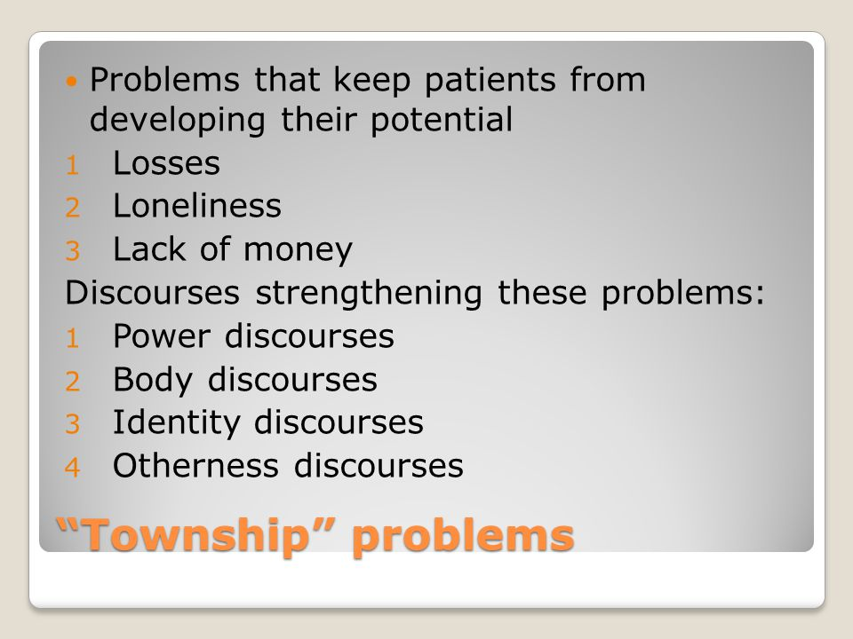 Township problems Problems that keep patients from developing their potential 1 Losses 2 Loneliness 3 Lack of money Discourses strengthening these problems: 1 Power discourses 2 Body discourses 3 Identity discourses 4 Otherness discourses