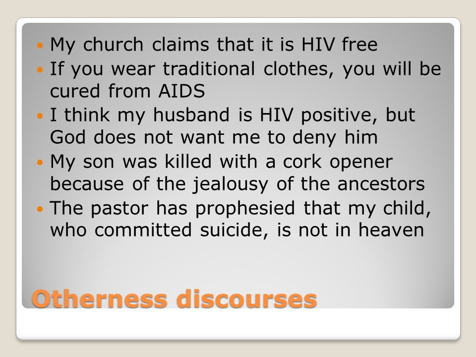 Otherness discourses My church claims that it is HIV free If you wear traditional clothes, you will be cured from AIDS I think my husband is HIV positive, but God does not want me to deny him My son was killed with a cork opener because of the jealousy of the ancestors The pastor has prophesied that my child, who committed suicide, is not in heaven